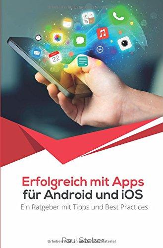 Erfolgreich mit Apps für Android und iOS: Ein Ratgeber mit Tipps und Best Practices: App Entwicklung, Veröffentlichung und Marketing