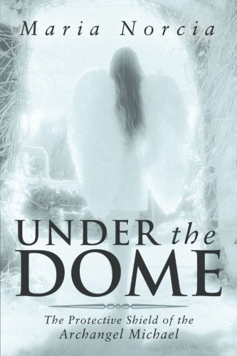 Under the Dome: The Protective Shield of the Archangel Michael by Maria Norcia (2014-02-11)