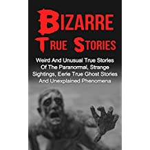 Bizarre True Stories: Weird And Unusual True Stories Of The Paranormal, Strange Sightings, Eerie True Ghost Stories And Unexplained Phenomena (True Paranormal Hauntings)