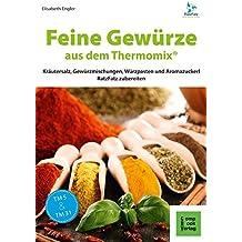 Feine Gewürze aus dem Thermomix®: Kräutersalz, Gewürzmischungen, Würzpasten und Aromazuckerli RatzFatz zubereiten (RatzFatz / mixen. rühren. kochen)