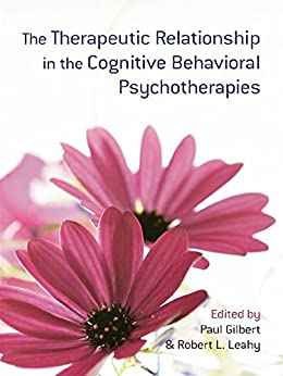 The Therapeutic Relationship in the Cognitive Behavioral Psychotherapies by [Gilbert, Paul, Robert L. Leahy]