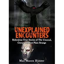 Unexplained Encounters: Ridiculous True Stories of The Unusual, Creepy and Just Plain Strange (Unexplained Phenomena Book 1) (English Edition)