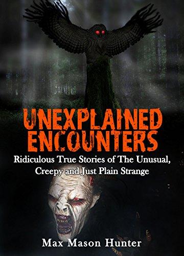 unexplained-encounters-ridiculous-true-stories-of-the-unusual-creepy-and-just-plain-strange-unexplai