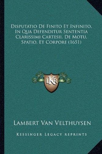 Disputatio de Finito Et Infinito, in Qua Defenditur Sententia Clarissimi Cartesii, de Motu, Spatio, Et Corpore (1651)