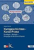 Kurzgeschichten - Kurze Prosa: Grundlagen - Methoden - Anregungen für dei Unterrichtspraxis
