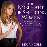 The Noble Art of Seducing Women: My Foolproof Guide to Pulling Any Woman You Want