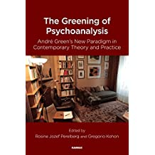 The Greening of Psychoanalysis: Andre Green's New Paradigm in Contemporary Theory and Practice