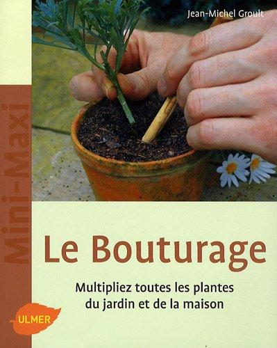 Le Bouturage. Multipliez toutes les plantes du jardin et de la maison