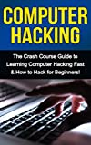 Computer Hacking: The Crash Course Guide to Learning Computer Hacking Fast & How to Hack for Beginners