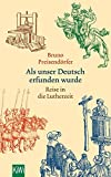 Als unser Deutsch erfunden wurde: Reise in die Lutherzeit - Bruno Preisendörfer