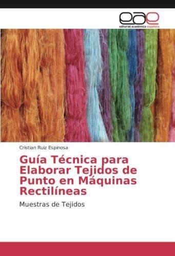 Guía Técnica para Elaborar Tejidos de Punto en Máquinas Rectilíneas: Muestras de Tejidos por Cristian Ruiz Espinosa