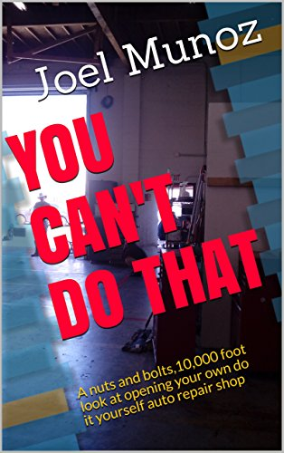 YOU CAN'T DO THAT: A nuts and bolts,10,000 foot look at opening your own do it yourself auto repair shop (English Edition)