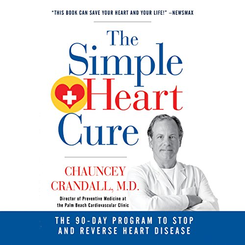 The Simple Heart Cure: The 90-Day Program to Stop and Reverse Heart Disease - MD Chauncey W. Crandall IV - Unabridged