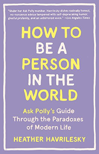 How to Be a Person in the World: Ask Polly's Guide Through the Paradoxes of Modern Life (English Edition)