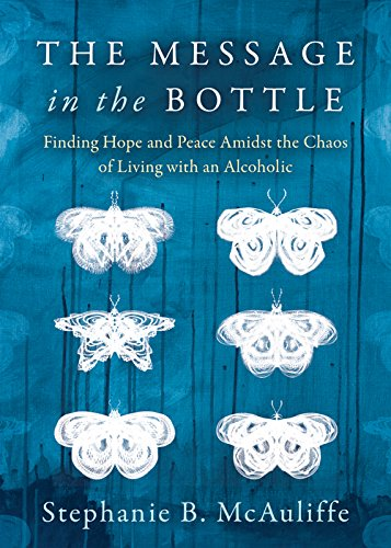 The Message in the Bottle: Finding Hope and Peace Amidst the Chaos of Living with an Alcoholic
