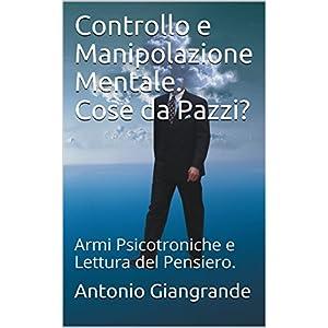 Controllo e Manipolazione Mentale. Cose da Pazzi?: Armi Psicotroniche e Lettura del Pensiero. (L'I