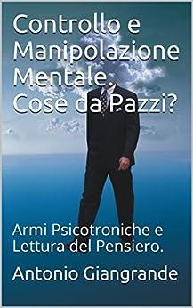 Controllo e Manipolazione Mentale. Cose da Pazzi?: Armi Psicotroniche e Lettura del Pensiero. (L'Italia del Trucco, l'Italia che siamo Vol. 161) di [Giangrande, Antonio]
