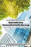 Betriebliche Gesundheitsförderung (BGF)   Der Praxisguide für Unternehmen: Was Sie von Unternehmen wie Daimler, Google oder der Deutschen Post lernen können