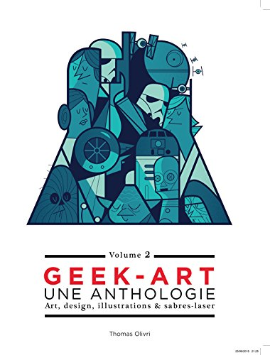 Geek-Art, une anthologie Vol. 2 : Art, design, illustrations & sabres-laser - 2e édition par Thomas Olivri