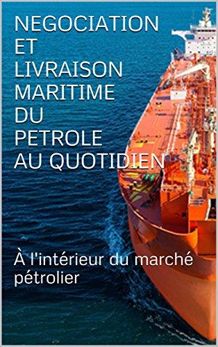 NEGOCIATION  ET  LIVRAISON MARITIME  DU PETROLE  AU QUOTIDIEN : À l'intérieur du marché pétrolier par Y. E