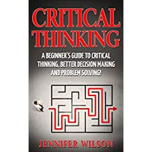 CRITICAL THINKING: A Beginner's Guide To Critical Thinking, Better Decision Making, And Problem Solving !  (English Edition)
