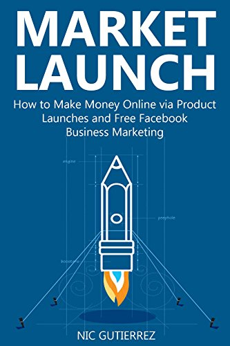 Market & Launch: How to Make Money Online via Product Launches and Free Facebook Business Marketing (English Edition)