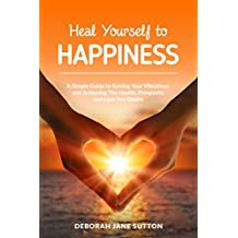 Heal Yourself to Happiness: A Simple Guide to Raising your Vibrations and achieving the Health, Prosperity and Love you Desire (English Edition)