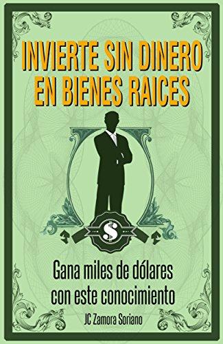 Invierte sin o poco Dinero en Bienes Raices: No necesitas de altas cantidades de dinero para ganar dinero  en Bienes Raices por Juan Carlos Zamora
