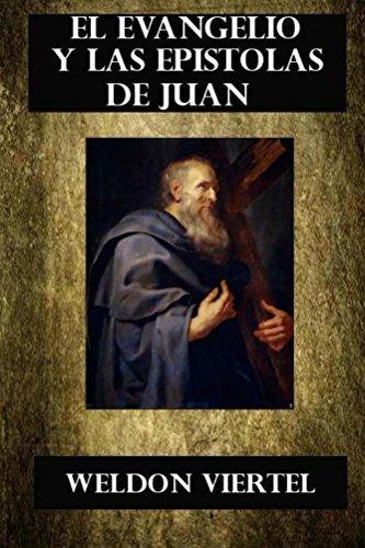 El Evangelio y las Epistolas de Juan: El Evangelio De Juan y las Epistolas por Weldon Viertel