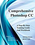 Comprehensive Photoshop CC - A Step-By-Step Training Guide And Workbook: Supports Photoshop CS6, CC and Mac CS6