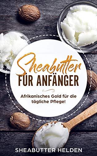 Sheabutter für Anfänger: Afrikanisches Gold für die tägliche Pflege - Anwendung und Wirkung für Haut und Haare, Studien, persönliche Erfahrungen, selbst herstellen und Rezepte -