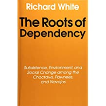 The Roots of Dependency: Subsistance, Environment, and Social Change Among the Choctaws, Pawnees, and Navajos: Subsistence, Environment and Social Change Among the Choctaws, Pawnees and Navajos