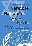 Vereinte Nationen gegen Israel: Wie die UNO den jüdischen Staat delegitimiert - Alex Feuerherdt, Florian Markl