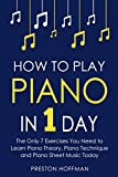 #9: How to Play Piano: In 1 Day - The Only 7 Exercises You Need to Learn Piano Theory, Piano Technique and Piano Sheet Music Today (Music Best Seller Book 9)