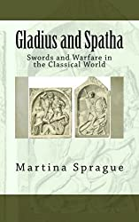 Gladius and Spatha: Swords and Warfare in the Classical World (Knives, Swords, and Bayonets: A World History of Edged Weapon Warfare) by Martina Sprague (2013-07-24)