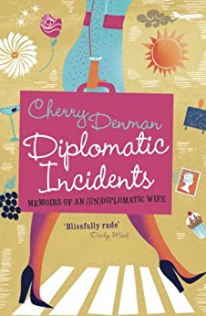 Diplomatic Incidents: Memoirs of an (Un)diplomatic Wife by [Denman, Cherry]