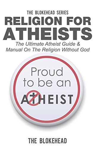 Religion for Atheists: The Ultimate Atheist Guide & Manual on the Religion Without God
