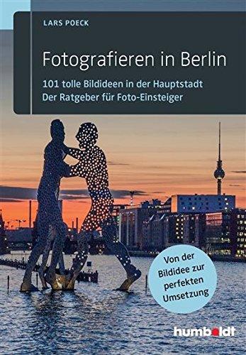 Fotografieren in Berlin: 101 tolle Bildideen in der Hauptstadt. Der Ratgeber für Foto-Einsteiger. Von der Bildidee zur perfekten Umsetzung.