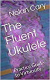 The Fluent Ukulele: Practice Guide to Virtuosity