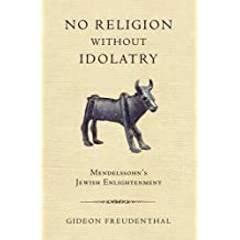 No Religion without Idolatry: Mendelssohn's Jewish Enlightenment by Gideon Freudenthal (2012-04-15)