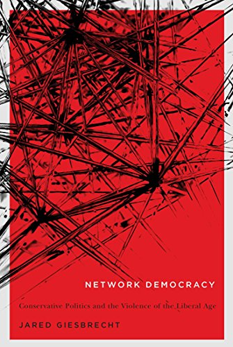 Network Democracy: Conservative Politics and the Violence of the Liberal Age (NONE)