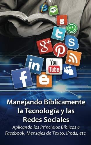 Manejando Bíblicamente la Tecnología y las Redes Sociales: Aplicando Principios Bíblicos a Facebook, los Mensajes de Texto, iPods, etc.