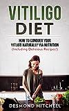 Vitiligo Diet: How To Conquer Your Vitiligo Naturally Via Nutrition (Including Delicious Recipes!)