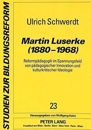 Martin Luserke (1880-1968): Reformpädagogik im Spannungsfeld von pädagogischer Innovation und kulturkritischer Ideologie- Eine biographische Rekonstruktion (Studien zur Bildungsreform)