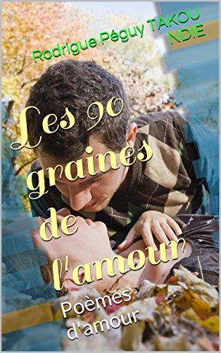 Les 90 graines de l'amour: Poèmes d'amour par Rodrigue Péguy TAKOU NDIE