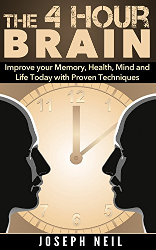 The 4 Hour Brain: Improve your Memory, Health, Mind and Life Today with Proven Techniques