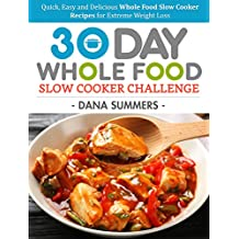 30 Day Whole Food Slow Cooker Challenge: Quick, Easy and Delicious Whole Food Slow Cooker Recipes for Extreme Weight Loss (English Edition)