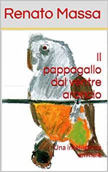 Il pappagallo dal ventre arancio: Una intelligenza animale (Varia saggi Vol. 7) di [Massa, Renato]