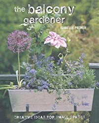 The Balcony Gardener: Creative Ideas for Small Spaces by Isabelle Palmer (2012-02-09)