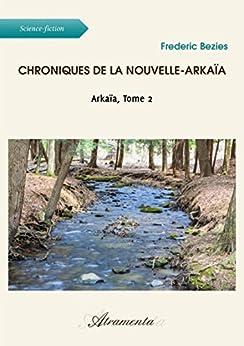 Chroniques de la Nouvelle-Arkaïa: Arkaïa, Tome 2 par [Bezies, Frederic]